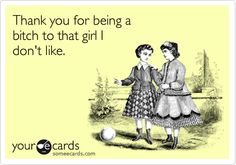 Thank you for being a bitch to that girl I don't like.