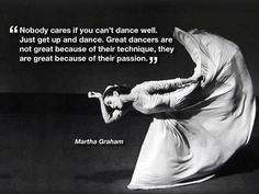 Nobody cares if you can't dance well. Just get up and dance. Great dancers are not great because of their technique. - Martha Graham, dancer and choreographer Ballet Quotes, Dance Quotes, Quotes About Dance, Shall We Dance, Lets Dance, Dance Pics, Dance Stuff, Dance It Out, Dance Like No One Is Watching