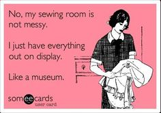 No, my sewing room is not messy. I just have everything out on display. Like a museum.