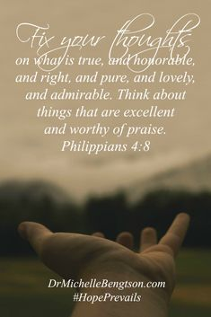 Fix your thoughts on what is true, and honorable, and right, and pure, and lovely and admirable. Think about things that are excellent and worthy of praise. Philippians 4:8 Bible verse, scripture, Christian inspiration quote.