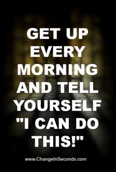 "Get up every morning and tell yourself ""I can do this!"" http://www.changeinseconds.com/weight-loss-motivation-19/"
