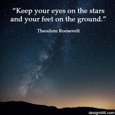 """""""Keep your eyes on the stars and your feet on the ground."""" – Theodore Roosevelt"""