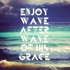 Enjoy wave after wave of His relentless grace for you! ~Joseph Prince
