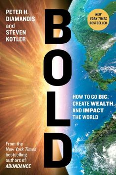Bold : how to go big, achieve success, and impact the world / Peter H. Diamandis and Steven Kotler