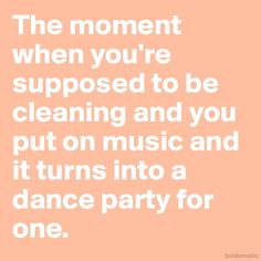 The moment when you're supposed to be cleaning and you put on music and it turns into a dance party for one.