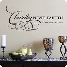 Charity Never Faileth (wall decal from WallWritten.com). It would be funny since my name is charity and had this in my house for when I am married lol