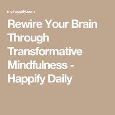 Rewire Your Brain Through Transformative Mindfulness - Happify Daily