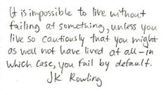 """It is impossible to live without failing at something, unless you live so cautiously that you might as well not have lived at all - in which case, you fail by default."" — J.K. Rowling"