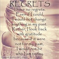 I have no regrets, my past has made me who I am today
