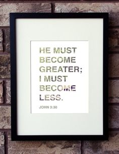 He must become greater; I must become less.  John 3:30    ______________________________________________________________________________    PAPER