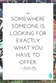 """Somewhere someone is looking for exactly what you have to offer."" ― Louise Hay 
