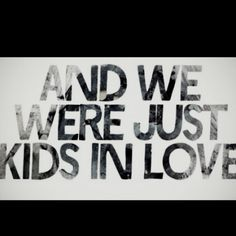 And we were just kids in love