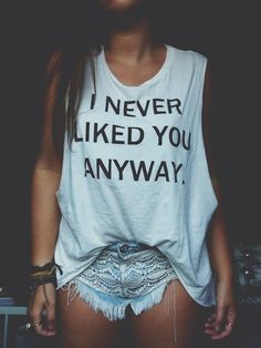 .I never liked you anyway. #Fashion must have Beach wear hipster vintage love you me girl couple fashion clothes like kiss hope cute stuff bows nails eyes makeup shoes heels jewerly lips hair blonde color diy lol shirt shorts famous curly winter summer camera dress great justin bieber headband long brown straight boots hippie in special place wonderful pretty pink wow cars skinny