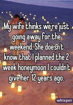 """My wife thinks we're just going away for the weekend. She doesn't know that I planned the 2 week honeymoon I couldn't give her 12 years ago."""