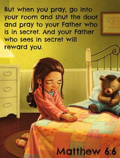 Matthew 6:6 But when you pray, go into your room and shut the door and pray to your Father who is in secret. And your Father who sees in secret will reward you.