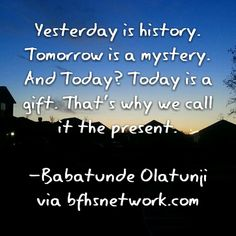 Yesterday is history. Tomorrow is a mystery. And Today? Today is a gift. That's why we call it the present.  -Babatunde Olatunji via bfhsnetwork.com #selfimprovement #qotd