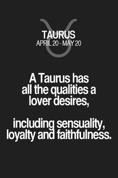 A Taurus has all the qualities a lover desires, including sensuality, loyalty and faithfulness. Taurus | Taurus Quotes | Taurus Zodiac Signs