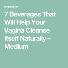 7 Beverages That Will Help Your Vagina Cleanse Itself Naturally – Medium