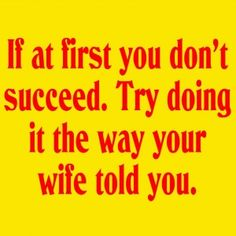 LOL:  If At First You Don't Succeed. Try Doing It The Way Your Wife Told You