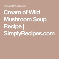Cream of Wild Mushroom Soup Recipe | SimplyRecipes.com