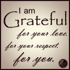 I am grateful for your love, for your respect, for you.