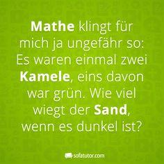 Spruch: Mathe klingt für mich ja ungefähr so: Es waren einmal zwei Kamele, eins davon war grün. Wie viel wiegt der Sand, wenn es dunkel ist? (http://magazin.sofatutor.com/schueler) Lustige Sprüche