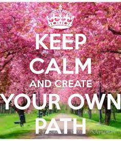 KEEP CALM AND CREATE YOUR OWN PATH
