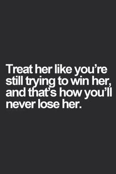 Treat her like you are still trying to win her love love quotes quotes quote relationship relationship quotes love images Great Quotes, Quotes To Live By, Me Quotes, Inspirational Quotes, Qoutes, Loyalty Quotes, Losing Her, Relationship Quotes, Relationships