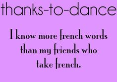thanks to dance...... In my case in my dance class I know what they actually mean...