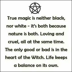 "Magick Wicca Witch Witchcraft: ""True #magic is neither black nor white ~ it's both, because nature is both. Loving and cruel, all at the same time. The only good or bad is in the heart of the #Witch. Life keeps a balance on its own."""