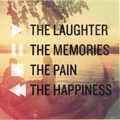 Play the laughter. Pause the memories. Stop the pain. Rewind the happiness.