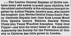 A baby girl born on December 19, 1882, in West Derby, Liverpool, to Arthur and Sarah Pepper was named Ann Bertha Cecelia Diana Emily Fanny Gertrude Hypatia Inez Jane Kate Louise Maud Nora Ophelia Quince Rebecca Starkey Tereza Ulysis Venus Winifred Xenophon Yetty Zeus Pepper. #babynames #trivia