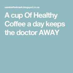 A cup Of Healthy Coffee a day keeps the doctor AWAY