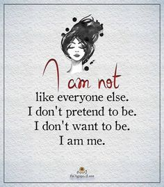 I am not like everyone else. I don't pretend to be. I don't wan't to be. I am me.