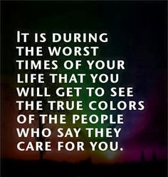 It is during the worst times in your life that you get to see the True colors of the people who say they care about you.