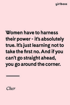 GIRLBOSS QUOTE: Women have to harness their power - its absolutely true. It's just learning not to take the first no. And if you can't go straight ahead, you go around the corner. — Cher // Inspirational Quote Girl Power Truth