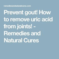 Prevent gout! How to remove uric acid from joints!  Remedies and Natural Cures