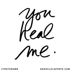 You heal me. Subscribe: DanielleLaPorte.com #Truthbomb #Words #Quotes