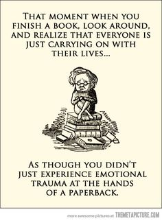 That moment when you finish a book, look around, and realize that everyone is just carrying on with their lives ... as though you didn't just experience emotional trauma at the hands of a paperback.