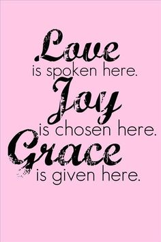 Love is spoken here. Joy is chosen here. Grace is given here. Grace Quotes, Joy Quotes, Momma Quotes, Cool Words, Wise Words, Happiness, Choose Joy, Christian Quotes, Christian Faith