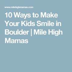 10 Ways to Make Your Kids Smile in Boulder | Mile High Mamas