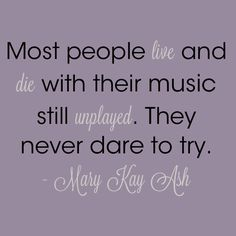 """Most people live and die with their music still unplayed. They never dare to try."" – Mary Kay Ash"