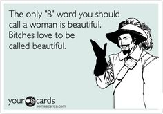 The only 'B' word you should call a woman is beautiful. Bitches love to be called beautiful.