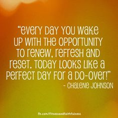 """""""Every day you wake up with the opportunity to renew, refresh and reset. Today looks like a perfect day for a do-over!"""" - Chalene Johnson"""
