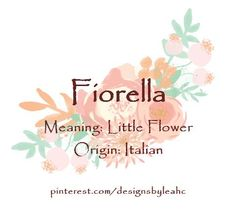 Baby Girl Name: Fiorella. Meaning: Little Flower. Origin: Italian.