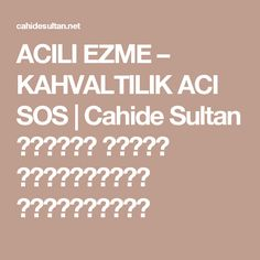 ACILI EZME – KAHVALTILIK ACI SOS   Cahide Sultan بِسْمِ اللهِ الرَّحْمنِ الرَّحِيمِ Calm
