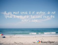 If you must speak ill of another, do not speak it, write it in the sand near the water's edge.
