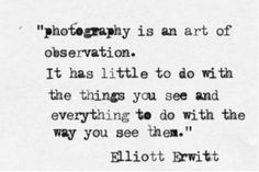 Photography is an art of observation. It has little to do with the things you see and everything to do with the way you see them. - Elliott Erwitt