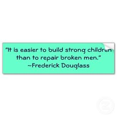 It's easier to build strong children than it is to repair an broken men.