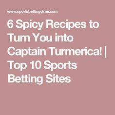 6 Spicy Recipes to Turn You into Captain Turmerica! | Top 10 Sports Betting Sites